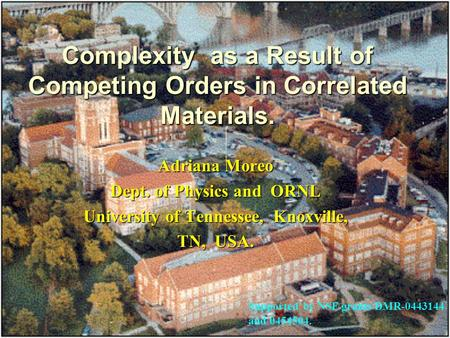 Complexity as a Result of Competing Orders in Correlated Materials. Adriana Moreo Dept. of Physics and ORNL University of Tennessee, Knoxville, TN, USA.
