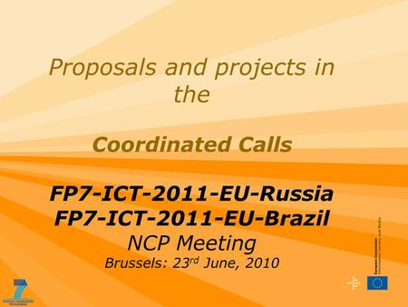 Proposals and projects in the Coordinated Calls FP7-ICT-2011-EU-Russia FP7-ICT-2011-EU-Brazil NCP Meeting Brussels: 23 rd June, 2010.