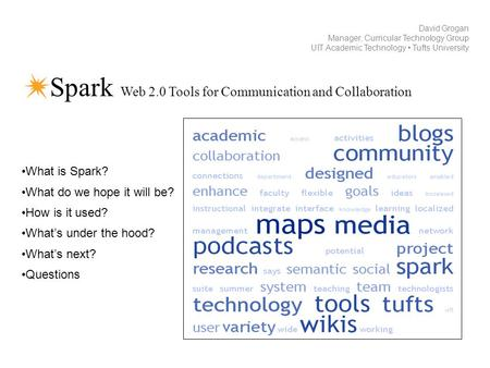 Spark Web 2.0 Tools for Communication and Collaboration David Grogan Manager, Curricular Technology Group UIT Academic Technology Tufts University What.