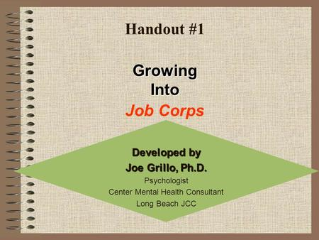 Handout #1 Developed by Joe Grillo, Ph.D. Psychologist Center Mental Health Consultant Long Beach JCC Job Corps Growing Into.