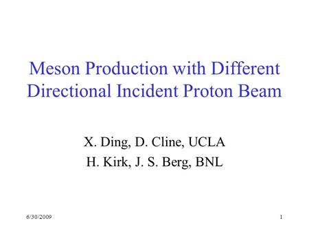 6/30/20091 Meson Production with Different Directional Incident Proton Beam X. Ding, D. Cline, UCLA H. Kirk, J. S. Berg, BNL.
