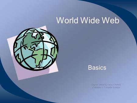 World Wide Web Basics Original version by Carolyn Watters (Dalhousie U. Computer Science)