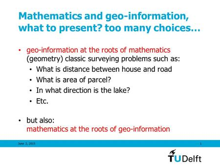 June 2, 20151 Mathematics and geo-information, what to present? too many choices… geo-information at the roots of mathematics (geometry) classic <strong>surveying</strong>.