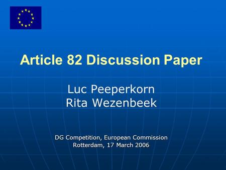Article 82 Discussion Paper Luc Peeperkorn Rita Wezenbeek DG Competition, European Commission Rotterdam, 17 March 2006.