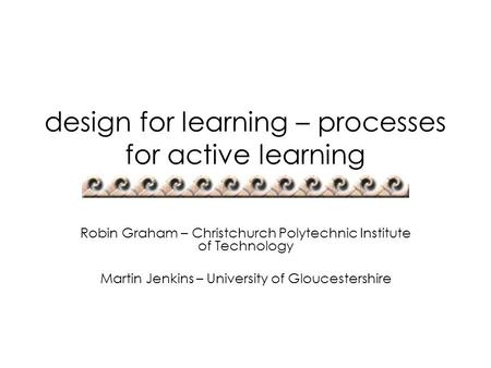 Design for learning – processes for active learning Robin Graham – Christchurch Polytechnic Institute of Technology Martin Jenkins – University of Gloucestershire.
