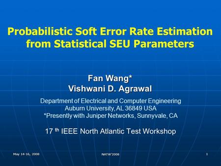 May 14-16, 2008 NATW'2008 1 Probabilistic Soft Error Rate Estimation from Statistical SEU Parameters Fan Wang* Vishwani D. Agrawal Department of Electrical.