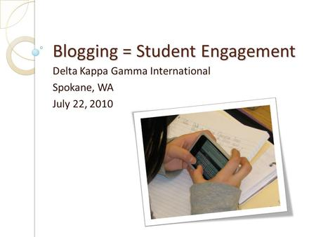 Blogging = Student Engagement Delta Kappa Gamma International Spokane, WA July 22, 2010.