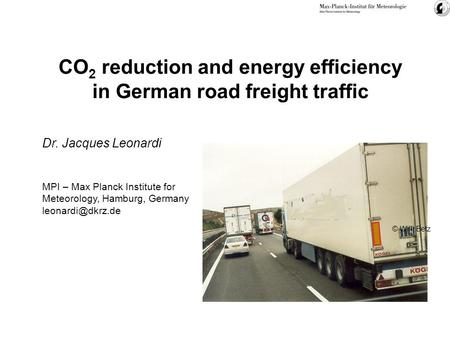 CO 2 reduction and energy efficiency in German road freight traffic © Willi Betz Dr. Jacques Leonardi MPI – Max Planck Institute for Meteorology, Hamburg,