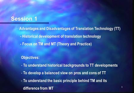 1 Session 1 Advantages and Disadvantages of <strong>Translation</strong> Technology (TT) - Historical development of <strong>translation</strong> technology - Focus on TM and MT (Theory.