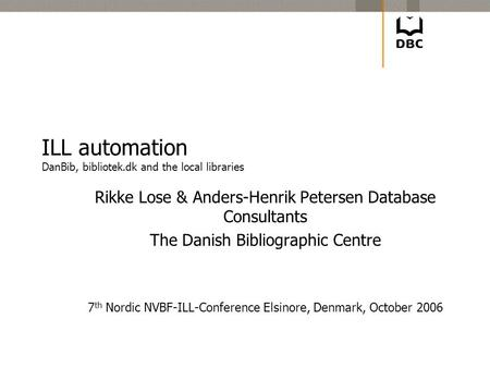 ILL automation DanBib, bibliotek.dk and the local libraries Rikke Lose & Anders-Henrik Petersen Database Consultants The Danish Bibliographic Centre 7.
