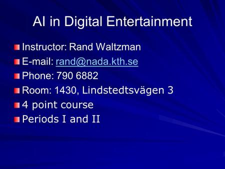 AI in Digital Entertainment Instructor: Rand Waltzman   Phone: 790 6882 Room: 1430, Lindstedtsvägen 3 4 point course.