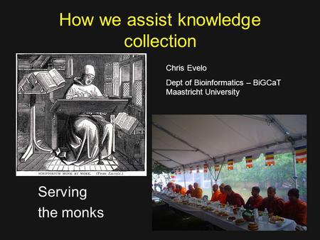 How we assist knowledge collection Serving the monks Chris Evelo Dept of Bioinformatics – BiGCaT Maastricht University.