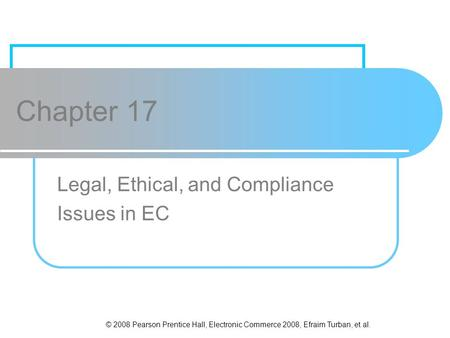 © 2008 Pearson Prentice Hall, Electronic Commerce 2008, Efraim Turban, et al. Chapter 17 Legal, Ethical, and Compliance Issues in EC.