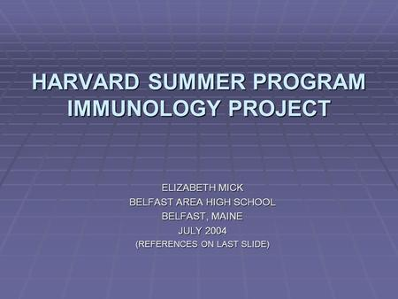 HARVARD SUMMER PROGRAM IMMUNOLOGY PROJECT ELIZABETH MICK BELFAST AREA HIGH SCHOOL BELFAST, MAINE JULY 2004 (REFERENCES ON LAST SLIDE)