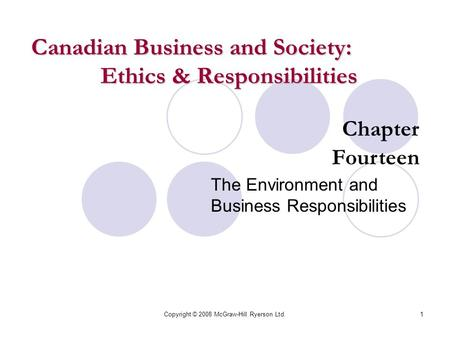 Copyright © 2008 McGraw-Hill Ryerson Ltd.1 Chapter Fourteen The Environment and Business Responsibilities Canadian Business and Society: Ethics & Responsibilities.