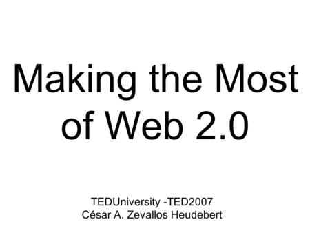 Making the Most of Web 2.0 TEDUniversity -TED2007 César A. Zevallos Heudebert.