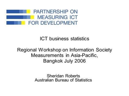 ICT business statistics Regional Workshop on Information Society Measurements in Asia-Pacific, Bangkok July 2006 Sheridan Roberts Australian Bureau of.