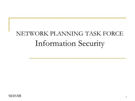 1 10/31/05 NETWORK PLANNING TASK FORCE Information Security.