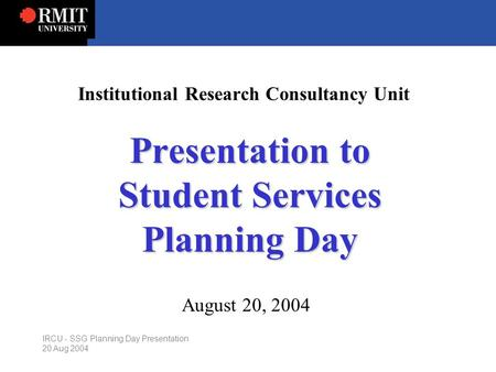 IRCU - SSG Planning Day Presentation 20 Aug 2004 Institutional Research Consultancy Unit Presentation to Student Services Planning Day August 20, 2004.