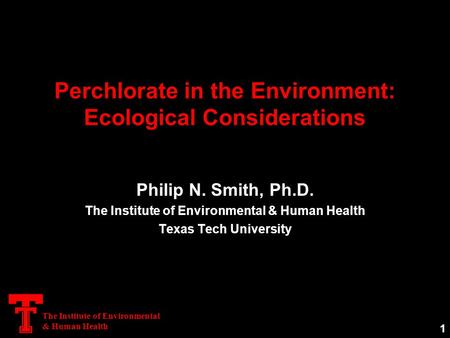 The Institute of Environmental & Human Health Perchlorate in the Environment: Ecological Considerations Philip N. Smith, Ph.D. The Institute of Environmental.