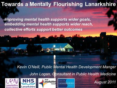 1 Towards a Mentally Flourishing Lanarkshire Kevin O'Neill, Public Mental Health Development Manger John Logan, Consultant in Public Health Medicine August.
