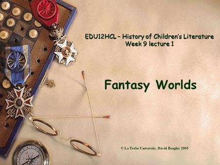 EDU12HCL – History of Children's Literature Week 9 lecture 1 Fantasy Worlds © La Trobe University, David Beagley 2005.