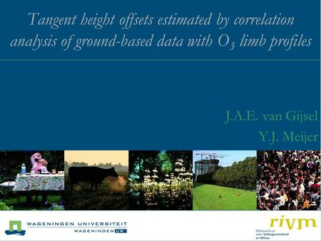Tangent height offsets estimated by correlation analysis of ground-based data with O 3 limb profiles J.A.E. van Gijsel Y.J. Meijer.