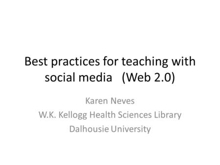 Best practices for teaching with social media(Web 2.0) Karen Neves W.K. Kellogg Health Sciences Library Dalhousie University.
