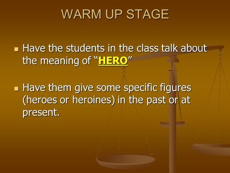 "WARM UP STAGE Have the students in the class talk about the meaning of ""HERO"" Have them give some specific figures (heroes or heroines) in the past or."