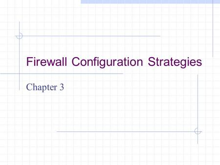 Firewall Configuration Strategies Chapter 3. Learning Objectives Set up firewall rules that reflect an organization's overall security approach Understand.
