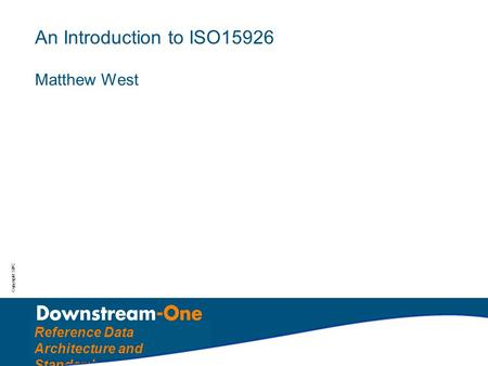 Copyright: SIPC Reference Data Architecture and Standards An Introduction to ISO15926 Matthew West.