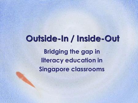 Outside-In / Inside-Out Bridging the gap in literacy education in Singapore classrooms.