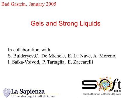 Bad Gastein, January 2005 Gels and Strong Liquids In collaboration with S. Bulderyev,C. De Michele, E. La Nave, A. Moreno, I. Saika-Voivod, P. Tartaglia,