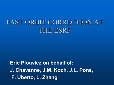 FAST ORBIT CORRECTION AT THE ESRF Eric Plouviez on behalf of: J. Chavanne, J.M. Koch, J.L. Pons, F. Uberto, L. Zhang.