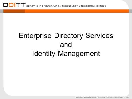 Prepared by Dept. of Information Technology & Telecommunication, October 24, 2005 Enterprise Directory Services and Identity Management.