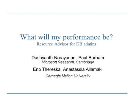 What will my performance be? Resource Advisor for DB admins Dushyanth Narayanan, Paul Barham Microsoft Research, Cambridge Eno Thereska, Anastassia Ailamaki.