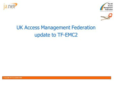 Copyright JNT Association 20051OptionalCopyright JNT Association 2006 UK Access Management Federation update to TF-EMC2.
