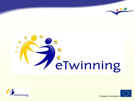 European Commission eTwinning Schools partnerships in Europe through the Internet Eugenio Rivière Gómez Directorate-General for Education and Culture European.
