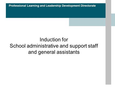 Professional Learning and Leadership Development Directorate Induction for School administrative and support staff and general assistants.