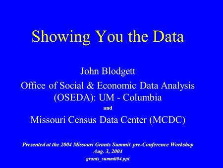 Showing You the Data John Blodgett Office of Social & Economic Data Analysis (OSEDA): UM - Columbia and Missouri Census Data Center (MCDC) Presented at.