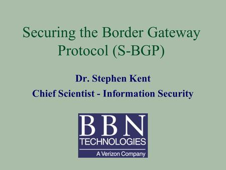 Securing the Border Gateway Protocol (S-BGP) Dr. Stephen Kent Chief Scientist - Information Security.
