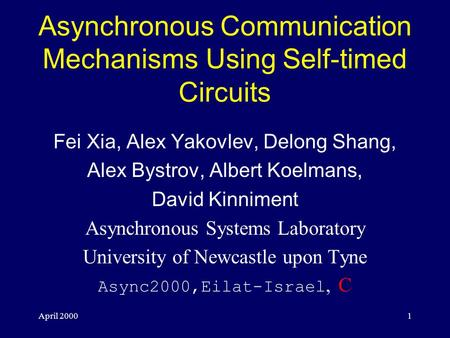 April 20001 Asynchronous Communication Mechanisms Using Self-timed Circuits Fei Xia, Alex Yakovlev, Delong Shang, Alex Bystrov, Albert Koelmans, David.
