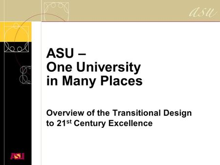 ASU – One University in Many Places Overview of the Transitional Design to 21 st Century Excellence.