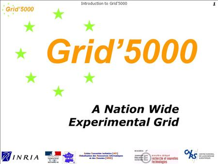 Grid'5000 Introduction to Grid'5000 1 Grid'5000 A Nation Wide Experimental Grid.