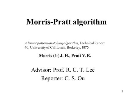 1 Morris-Pratt algorithm Advisor: Prof. R. C. T. Lee Reporter: C. S. Ou A linear pattern-matching algorithm, Technical Report 40, University of California,