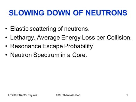 HT2005: Rector PhysicsT09: Thermalisation1 SLOWING DOWN OF NEUTRONS Elastic scattering of neutrons. Lethargy. Average Energy Loss per Collision. Resonance.