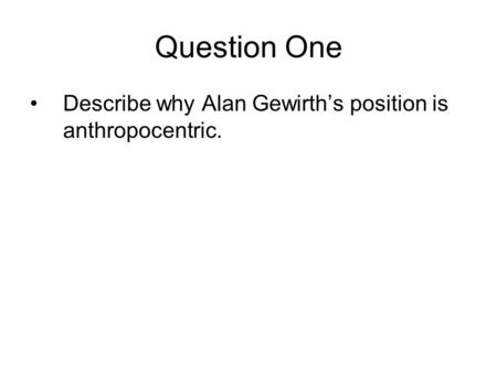 Question One Describe why Alan Gewirth's position is anthropocentric.