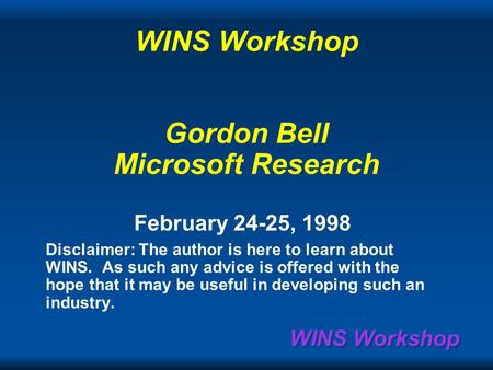 WINS Workshop WINS Workshop Gordon Bell Microsoft Research February 24-25, 1998 Disclaimer: The author is here to learn about WINS. As such any advice.