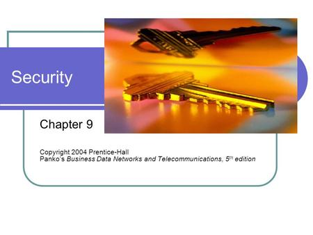 Security Chapter 9 Copyright 2004 Prentice-Hall Panko's Business Data Networks and Telecommunications, 5 th edition.