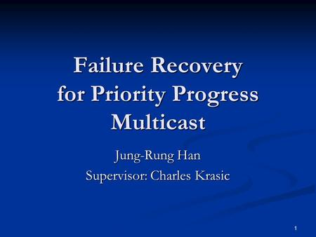 1 Failure Recovery for Priority Progress Multicast Jung-Rung Han Supervisor: Charles Krasic.